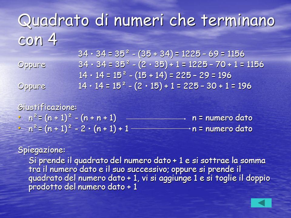 Quadrato di numeri che terminano con 4 34 34 = 35² - (35 + 34) = 1225 – 69 = 1156 34 34 = 35² - (35 + 34) = 1225 – 69 = 1156 Oppure 34 34 = 35² - (2 3