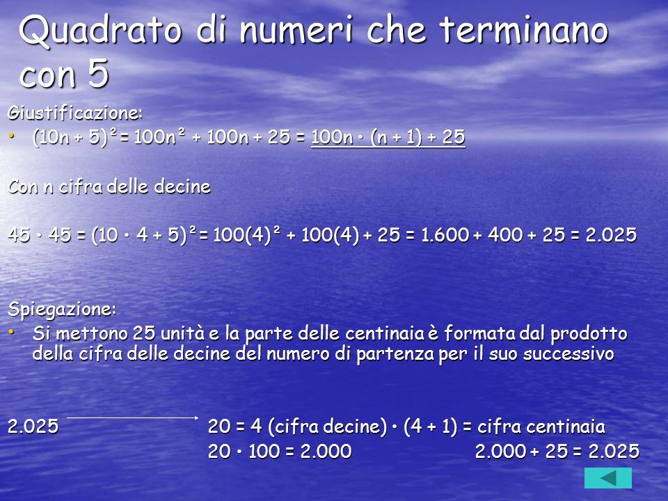 Quadrato di numeri che terminano con 5 Giustificazione: (10n + 5)²= 100n² + 100n + 25 = 100n (n + 1) + 25 (10n + 5)²= 100n² + 100n + 25 = 100n (n + 1)