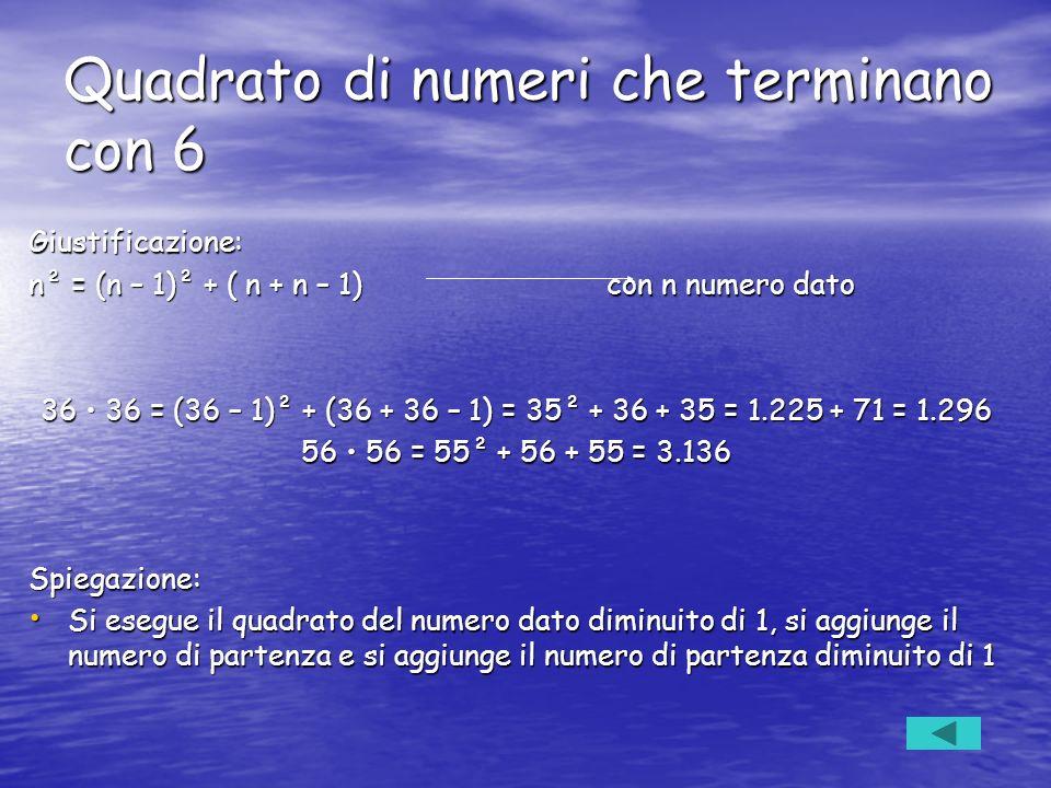 Quadrato di numeri che terminano con 6 Giustificazione: n² = (n – 1)² + ( n + n – 1) con n numero dato 36 36 = (36 – 1)² + (36 + 36 – 1) = 35² + 36 +