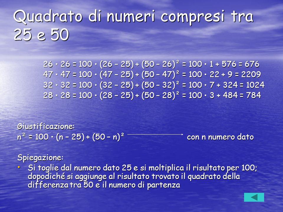 Quadrato di numeri compresi tra 25 e 50 26 26 = 100 (26 – 25) + (50 – 26)² = 100 1 + 576 = 676 26 26 = 100 (26 – 25) + (50 – 26)² = 100 1 + 576 = 676