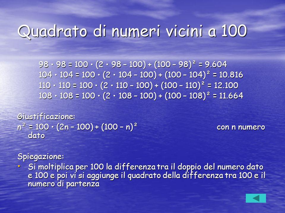 Quadrato di numeri vicini a 100 98 98 = 100 (2 98 – 100) + (100 – 98)² = 9.604 98 98 = 100 (2 98 – 100) + (100 – 98)² = 9.604 104 104 = 100 (2 104 – 1
