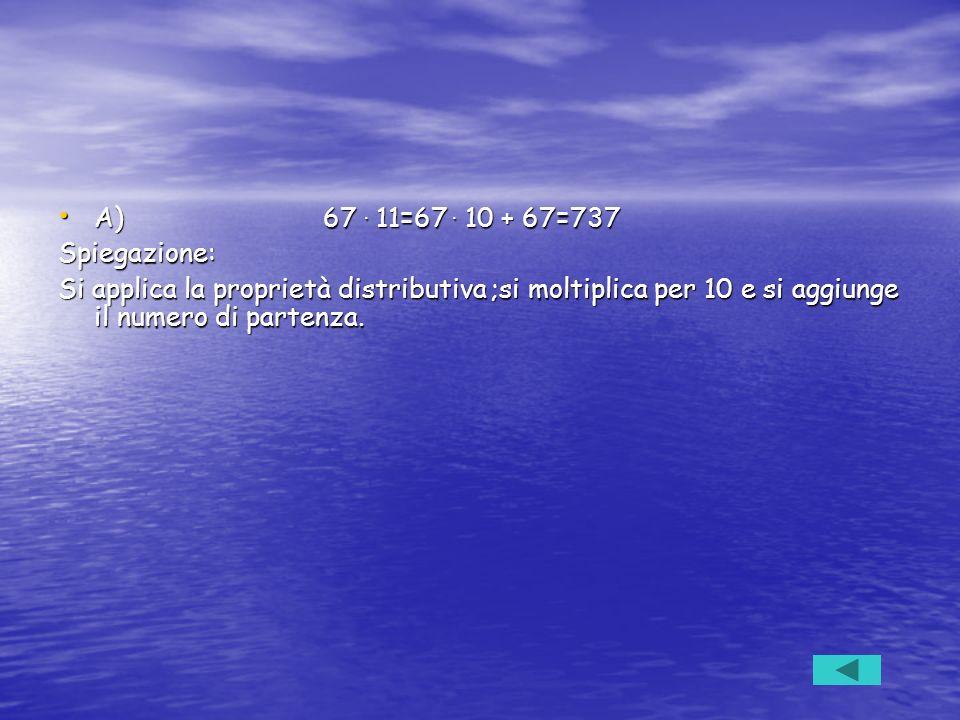 A) 67. 11=67. 10 + 67=737 A) 67. 11=67. 10 + 67=737Spiegazione: Si applica la proprietà distributiva ;si moltiplica per 10 e si aggiunge il numero di