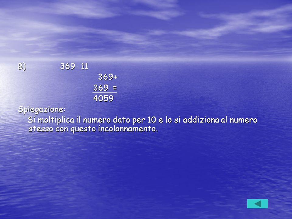 B) 369. 11 369+ 369+ 369 = 369 = 4059 4059Spiegazione: Si moltiplica il numero dato per 10 e lo si addiziona al numero stesso con questo incolonnament