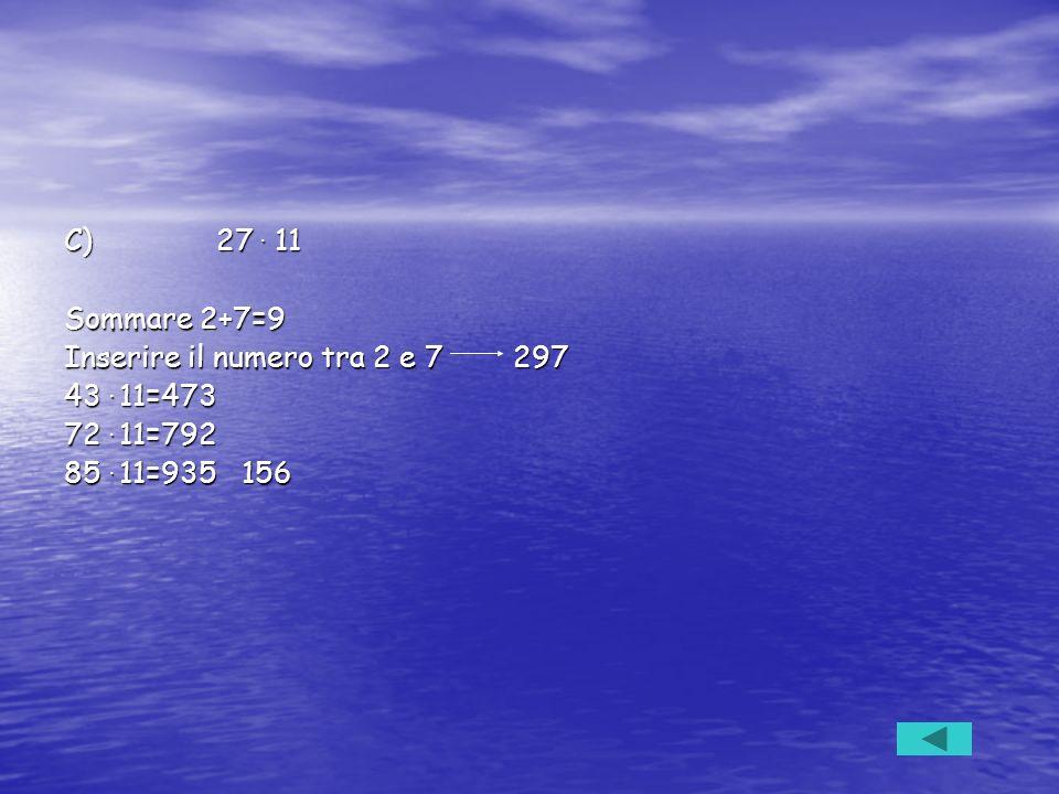 C) 27. 11 Sommare 2+7=9 Inserire il numero tra 2 e 7 297 43. 11=473 72. 11=792 85. 11=935 156