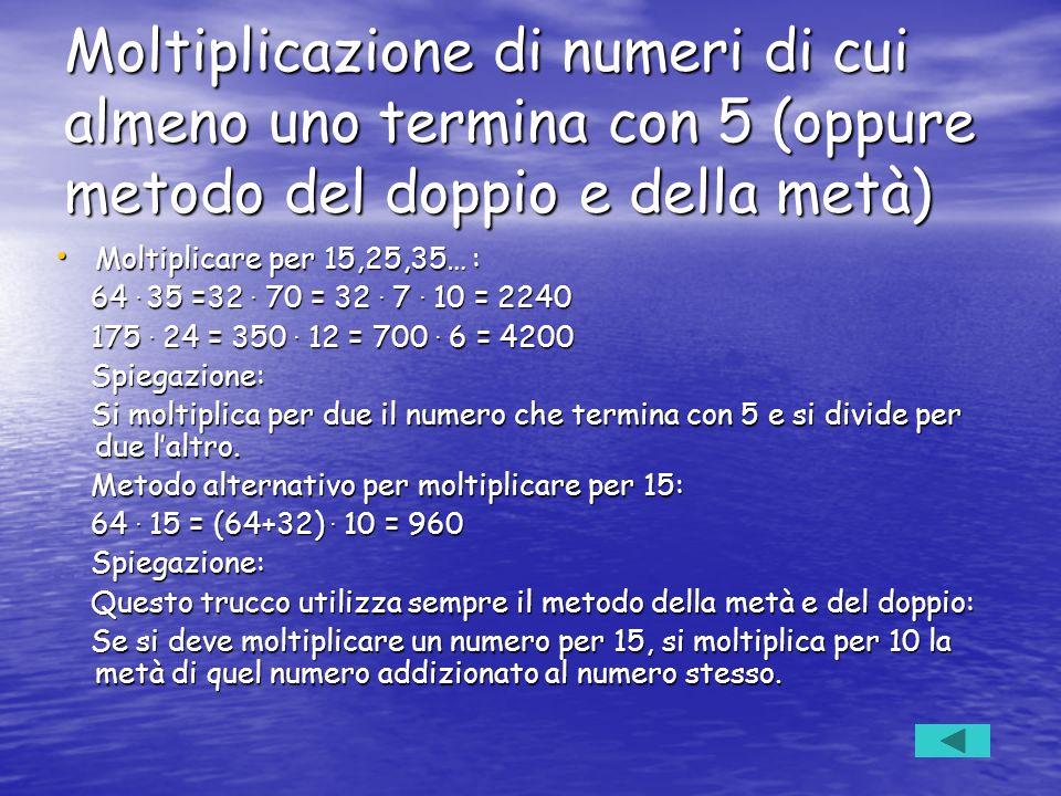 Moltiplicazione di numeri di cui almeno uno termina con 5 (oppure metodo del doppio e della metà) Moltiplicare per 15,25,35… : Moltiplicare per 15,25,