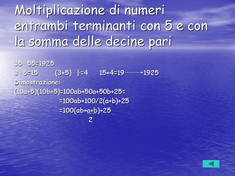 Moltiplicazione di numeri entrambi terminanti con 5 e con la somma delle decine pari 35. 55=1925 3. 5=15 (3+5). ½=4 15+4=19 1925 Dimostrazione:(10a+5)