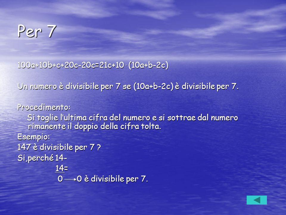 Per 7 100a+10b+c+20c-20c=21c+10. (10a+b-2c) Un numero è divisibile per 7 se (10a+b-2c) è divisibile per 7. Procedimento: Si toglie lultima cifra del n