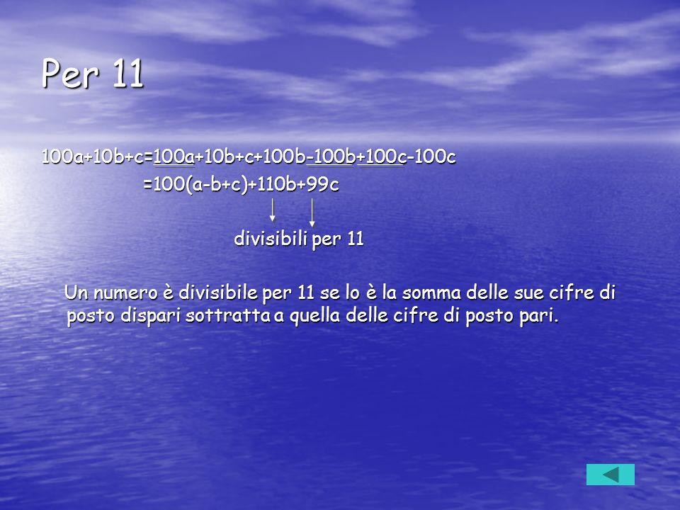 Per 11 100a+10b+c=100a+10b+c+100b-100b+100c-100c =100(a-b+c)+110b+99c =100(a-b+c)+110b+99c divisibili per 11 divisibili per 11 Un numero è divisibile