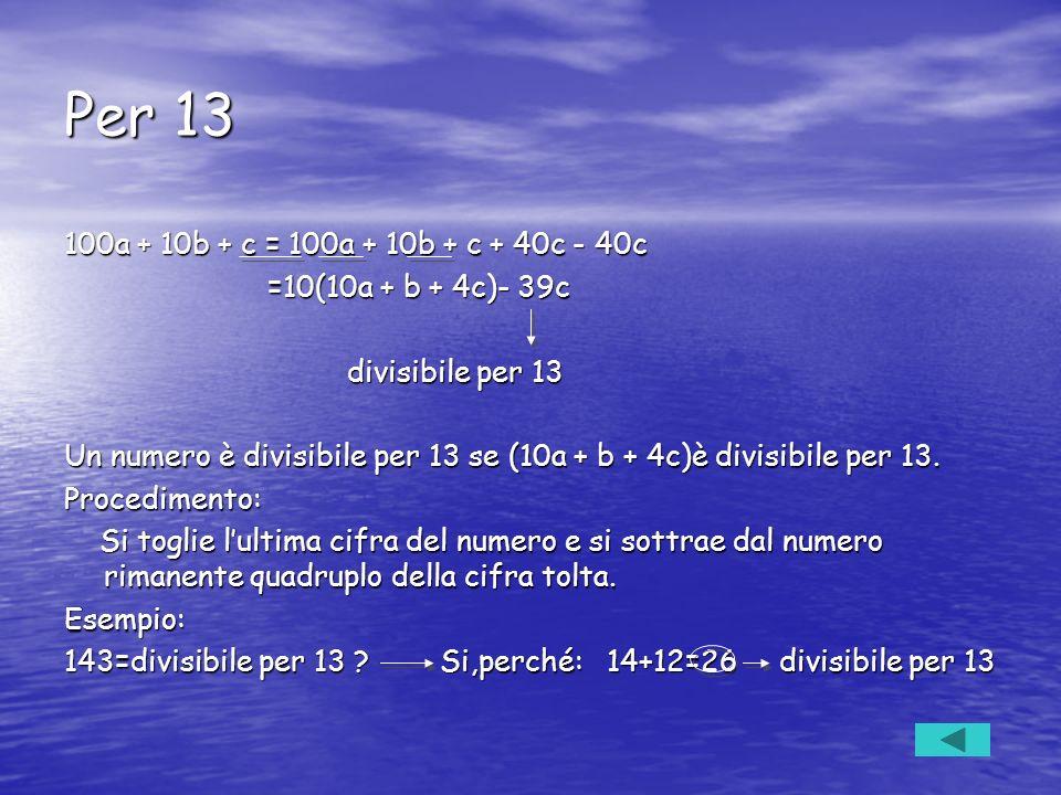Per 13 100a + 10b + c = 100a + 10b + c + 40c - 40c =10(10a + b + 4c)- 39c =10(10a + b + 4c)- 39c divisibile per 13 divisibile per 13 Un numero è divis