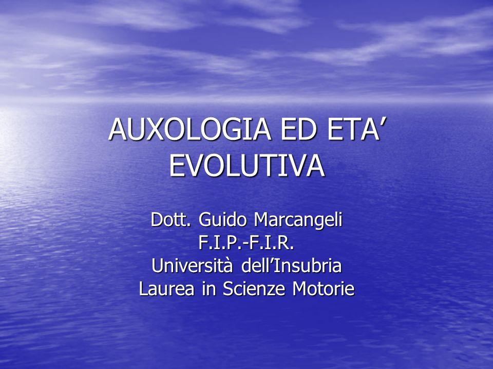 AUXOLOGIA ED ETA EVOLUTIVA Dott. Guido Marcangeli F.I.P.-F.I.R. Università dellInsubria Laurea in Scienze Motorie