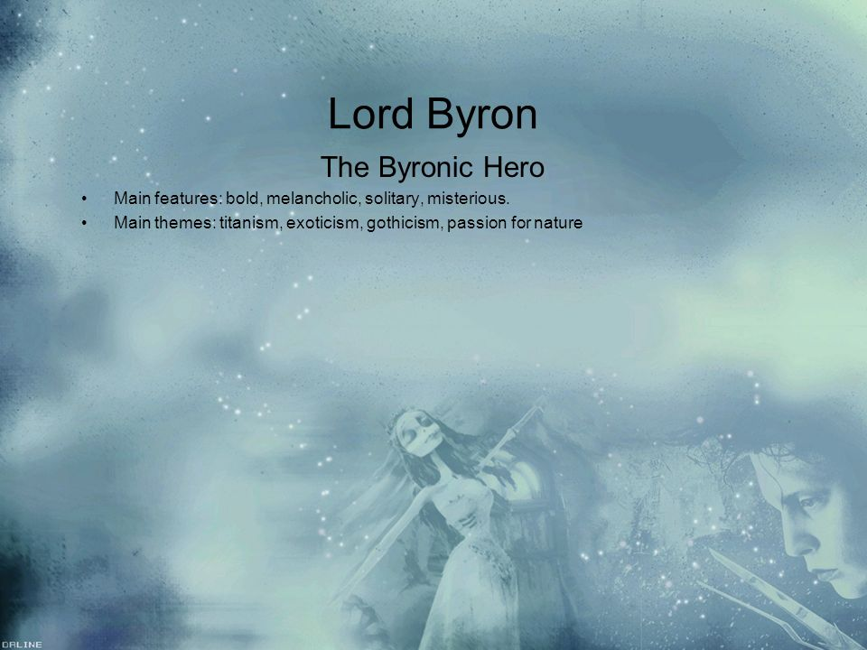 Lord Byron The Byronic Hero Main features: bold, melancholic, solitary, misterious. Main themes: titanism, exoticism, gothicism, passion for nature Th