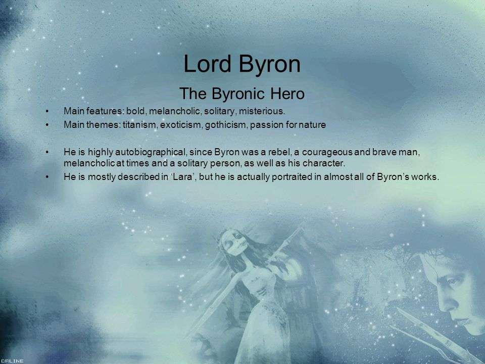 Lord Byron The Byronic Hero Main features: bold, melancholic, solitary, misterious. Main themes: titanism, exoticism, gothicism, passion for nature He