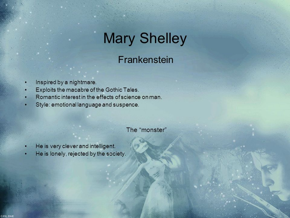 Mary Shelley Frankenstein Inspired by a nightmare. Exploits the macabre of the Gothic Tales. Romantic interest in the effects of science on man. Style
