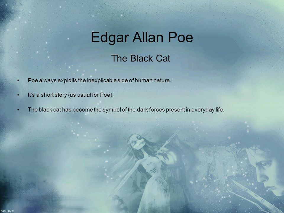 Edgar Allan Poe The Black Cat Poe always exploits the inexplicable side of human nature. Its a short story (as usual for Poe). The black cat has becom