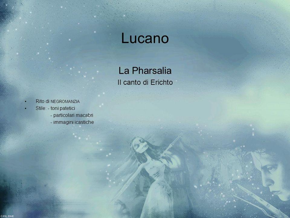 Lucano La Pharsalia Il canto di Erichto Rito di NEGROMANZIA Stile: - toni patetici - particolari macabri - immagini icastiche La Pharsalia Il canto di