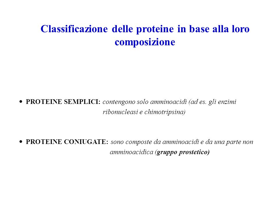 Classificazione delle proteine in base alla loro composizione PROTEINE SEMPLICI: contengono solo amminoacidi (ad es. gli enzimi ribonucleasi e chimotr