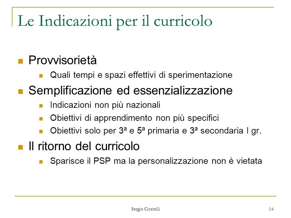 Sergio Cicatelli 14 Le Indicazioni per il curricolo Provvisorietà Quali tempi e spazi effettivi di sperimentazione Semplificazione ed essenzializzazio
