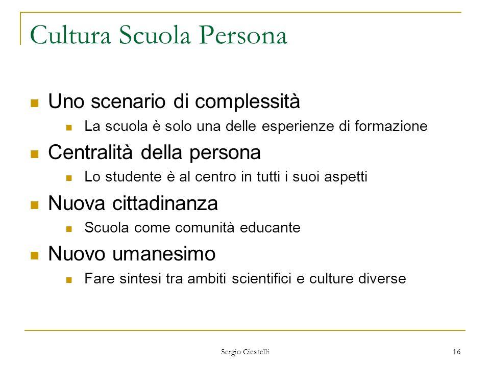 Sergio Cicatelli 16 Cultura Scuola Persona Uno scenario di complessità La scuola è solo una delle esperienze di formazione Centralità della persona Lo