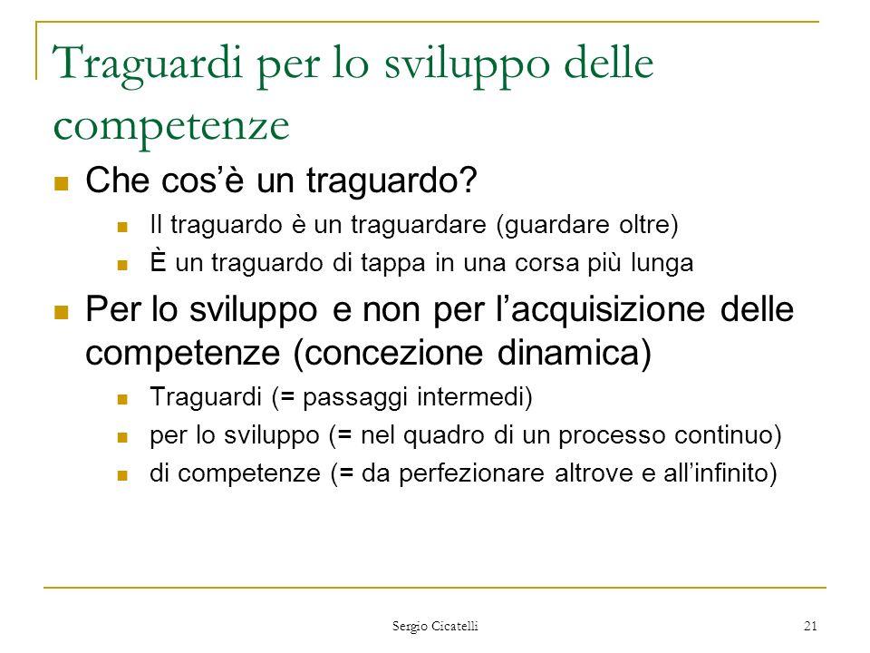 Sergio Cicatelli 21 Traguardi per lo sviluppo delle competenze Che cosè un traguardo? Il traguardo è un traguardare (guardare oltre) È un traguardo di