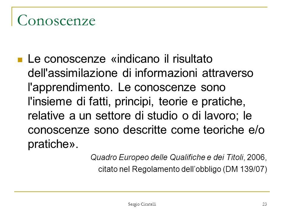 Sergio Cicatelli 23 Conoscenze Le conoscenze «indicano il risultato dell'assimilazione di informazioni attraverso l'apprendimento. Le conoscenze sono