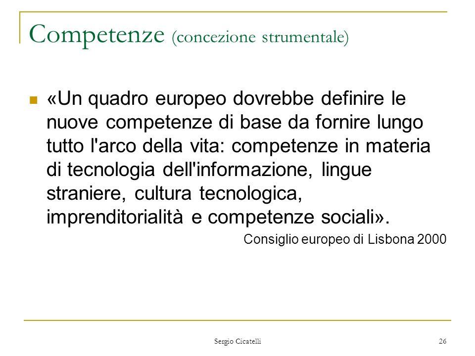 Sergio Cicatelli 26 Competenze (concezione strumentale) «Un quadro europeo dovrebbe definire le nuove competenze di base da fornire lungo tutto l'arco