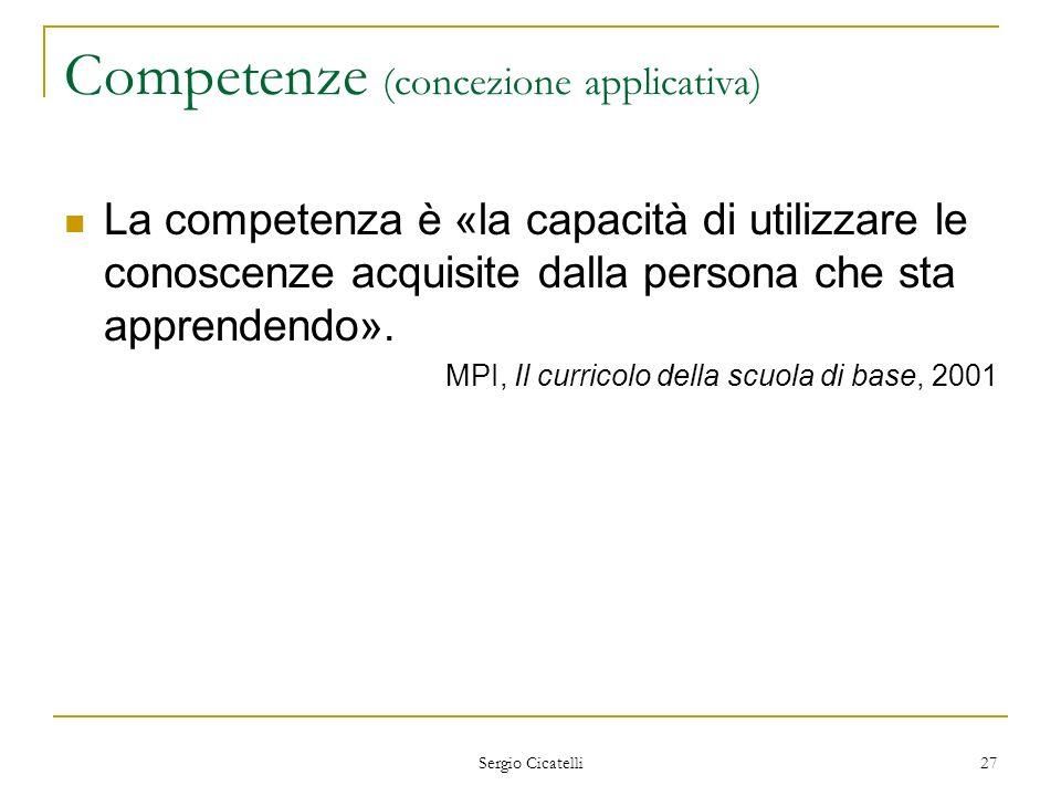 Sergio Cicatelli 27 Competenze (concezione applicativa) La competenza è «la capacità di utilizzare le conoscenze acquisite dalla persona che sta appre