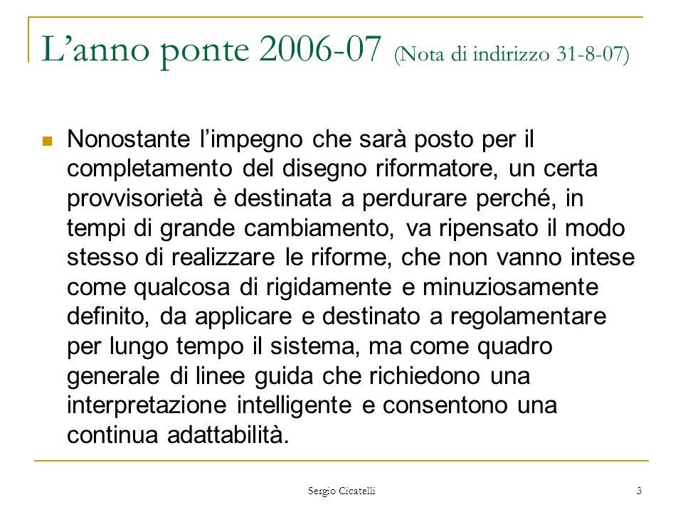 Sergio Cicatelli 4 Lanno ponte 2006-07 (Nota di indirizzo 31-8-07) Si svilupperà un forte impegno per giungere in tempi ragionevoli alla revisione della attuali Indicazioni Nazionali e al completamento di quanto previsto.