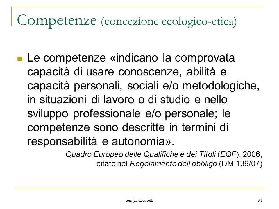 Sergio Cicatelli 31 Competenze (concezione ecologico-etica) Le competenze «indicano la comprovata capacità di usare conoscenze, abilità e capacità per