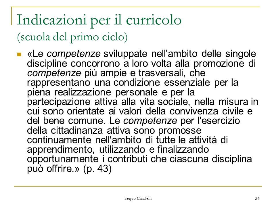 Sergio Cicatelli 34 Indicazioni per il curricolo (scuola del primo ciclo) «Le competenze sviluppate nell'ambito delle singole discipline concorrono a