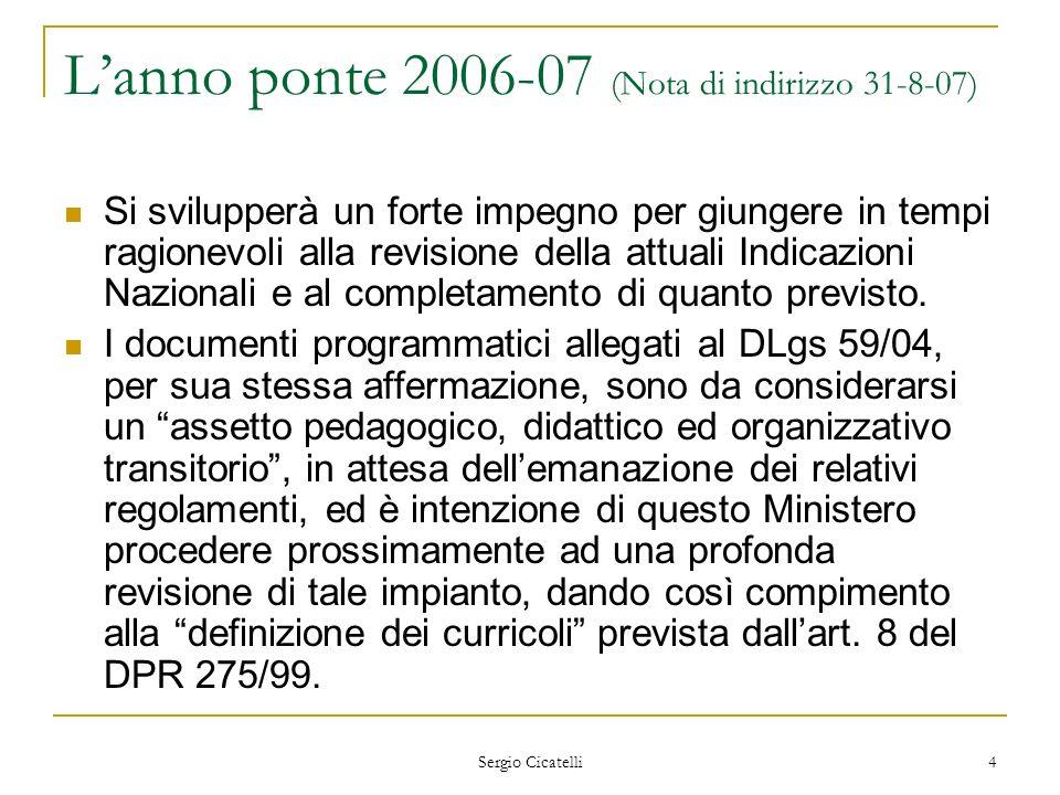 Sergio Cicatelli 5 Lanno ponte 2006-07 (Nota di indirizzo 31-8-07) Lautonomia scolastica, la più importante riforma degli ultimi anni, ha in sé tutte le potenzialità necessarie allo sviluppo comunitario della scuola, ma in questi anni non ha esplicato appieno tutte le potenzialità tanto che sono apparse ridondanti le meticolose prescrizioni organizzative e didattiche contenute negli allegati al DLgs 59/04, quando non addirittura in contrasto con le previsioni del DPR 275/99 (art.