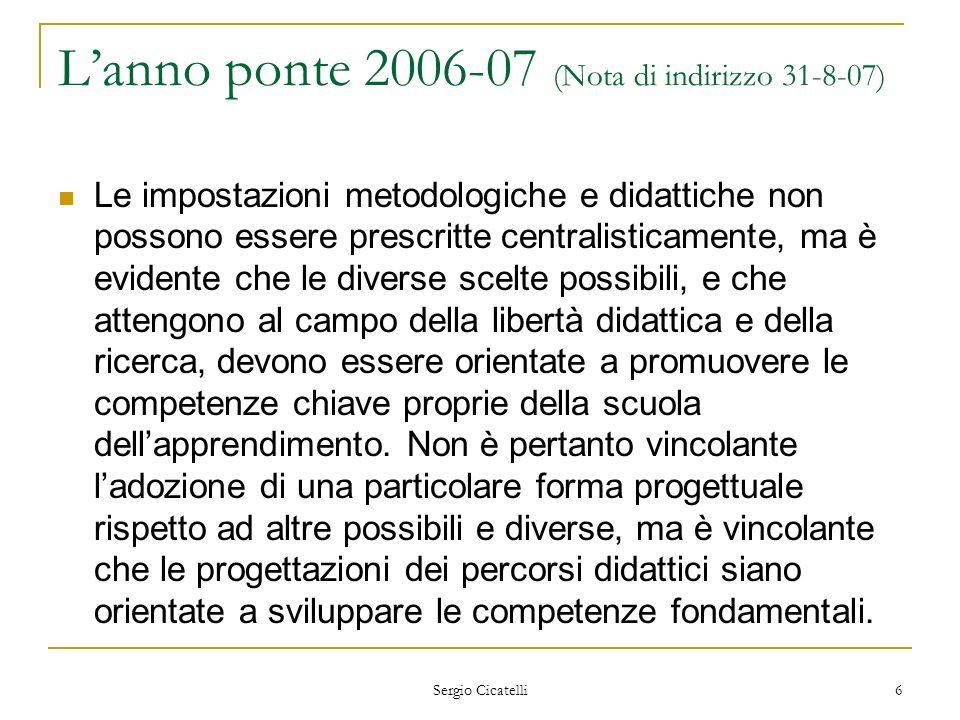 Sergio Cicatelli 7 Lanno ponte 2006-07 (Nota di indirizzo 31-8-07) Lattestazione dei traguardi intermedi via via raggiunti negli apprendimenti sarà affidata a sobrie schede di valutazione.