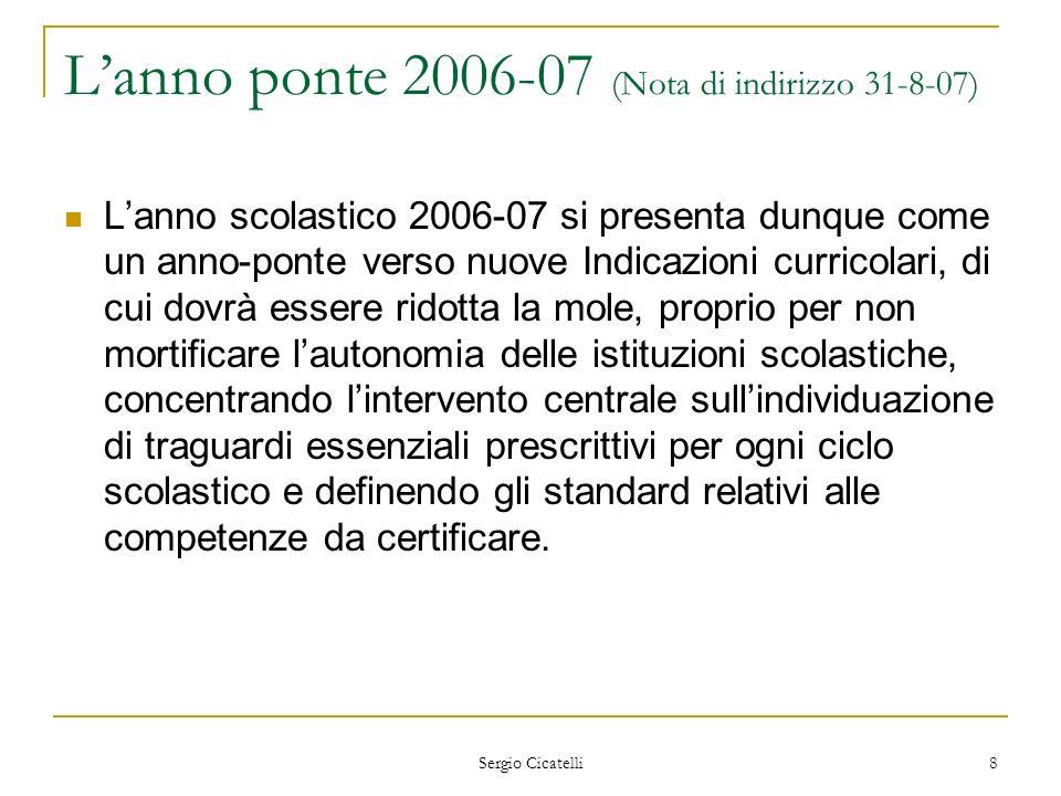 Sergio Cicatelli 8 Lanno ponte 2006-07 (Nota di indirizzo 31-8-07) Lanno scolastico 2006-07 si presenta dunque come un anno-ponte verso nuove Indicazi