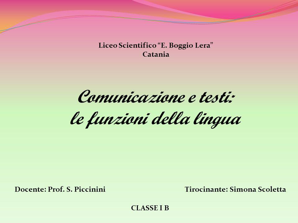 Comunicazione e testi: le funzioni della lingua Liceo Scientifico E. Boggio Lera Catania CLASSE I B Docente: Prof. S. PiccininiTirocinante: Simona Sco