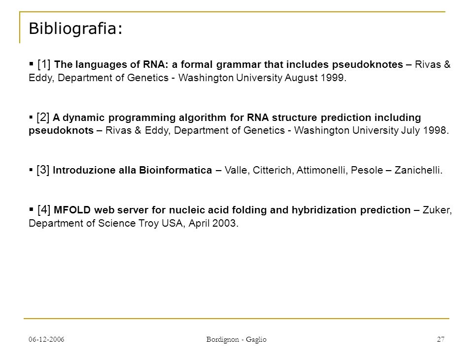 06-12-2006 Bordignon - Gaglio 27 Bibliografia: [1] The languages of RNA: a formal grammar that includes pseudoknotes – Rivas & Eddy, Department of Gen