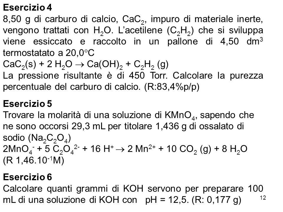 12 Esercizio 4 8,50 g di carburo di calcio, CaC 2, impuro di materiale inerte, vengono trattati con H 2 O. Lacetilene (C 2 H 2 ) che si sviluppa viene