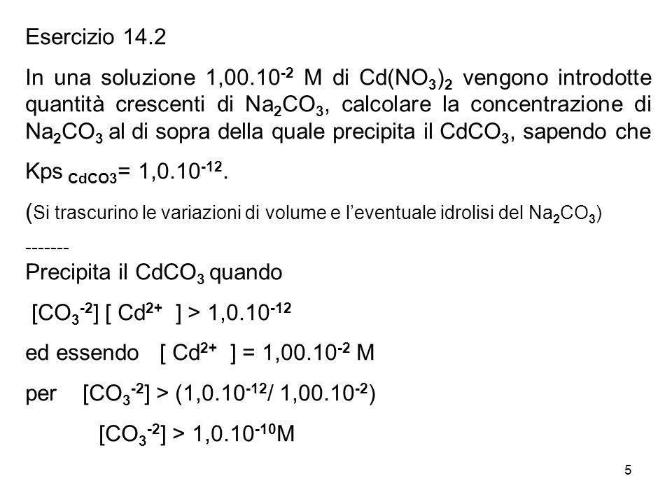 5 Esercizio 14.2 In una soluzione 1,00.10 -2 M di Cd(NO 3 ) 2 vengono introdotte quantità crescenti di Na 2 CO 3, calcolare la concentrazione di Na 2