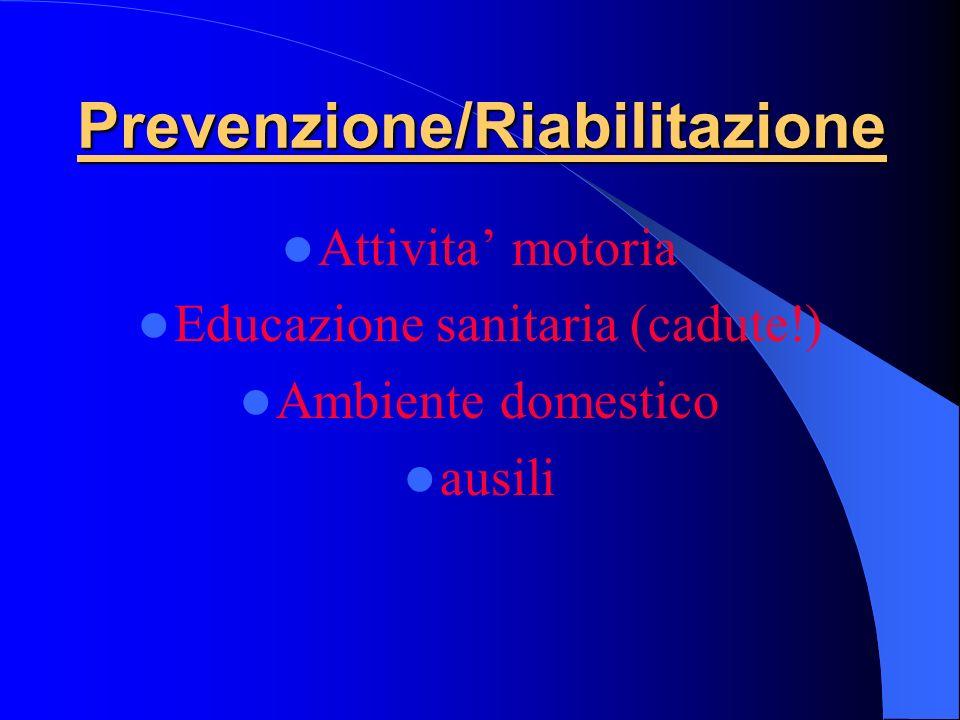 Prevenzione/Riabilitazione Attivita motoria Educazione sanitaria (cadute!) Ambiente domestico ausili