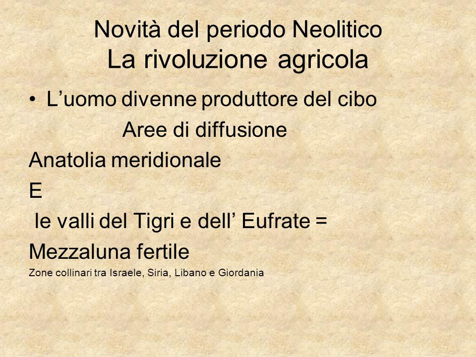 Novità del periodo Neolitico La rivoluzione agricola Luomo divenne produttore del cibo Aree di diffusione Anatolia meridionale E le valli del Tigri e