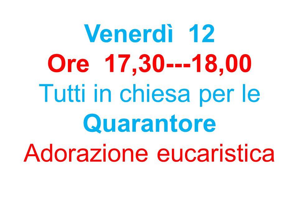 Venerdì 12 Ore 17,30---18,00 Tutti in chiesa per le Quarantore Adorazione eucaristica