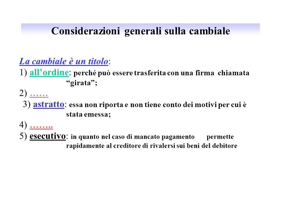 Considerazioni generali sulla cambiale La cambiale è un titolo: 1) allordine: perché può essere trasferita con una firma chiamata girata; 2) …… 3) ast