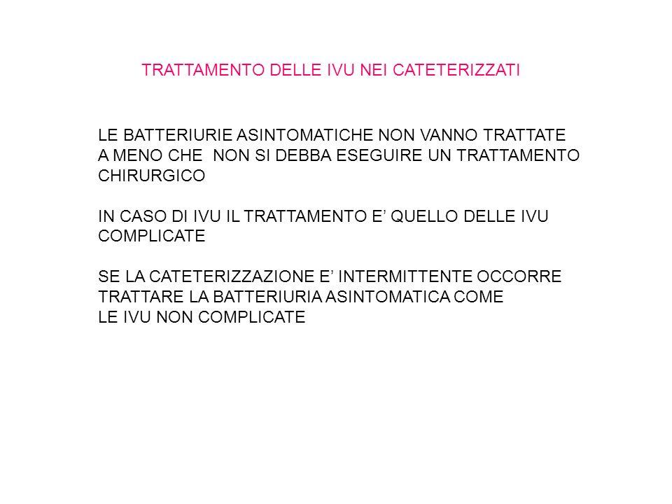 TRATTAMENTO DELLE IVU NEI CATETERIZZATI LE BATTERIURIE ASINTOMATICHE NON VANNO TRATTATE A MENO CHE NON SI DEBBA ESEGUIRE UN TRATTAMENTO CHIRURGICO IN CASO DI IVU IL TRATTAMENTO E QUELLO DELLE IVU COMPLICATE SE LA CATETERIZZAZIONE E INTERMITTENTE OCCORRE TRATTARE LA BATTERIURIA ASINTOMATICA COME LE IVU NON COMPLICATE