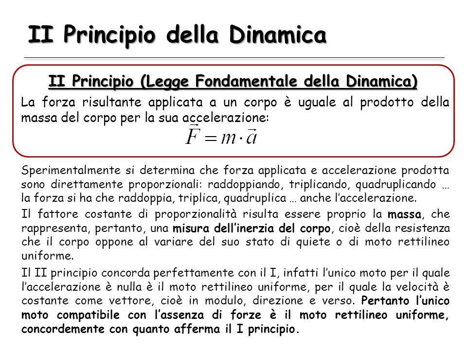 II Principio della Dinamica II Principio (Legge Fondamentale della Dinamica) La forza risultante applicata a un corpo è uguale al prodotto della massa del corpo per la sua accelerazione: Sperimentalmente si determina che forza applicata e accelerazione prodotta sono direttamente proporzionali: raddoppiando, triplicando, quadruplicando … la forza si ha che raddoppia, triplica, quadruplica … anche laccelerazione.