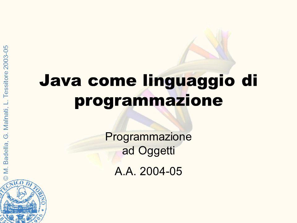 © M. Badella, G. Malnati, L. Tessitore 2003-05 Programmazione ad Oggetti A.A. 2004-05 Java come linguaggio di programmazione