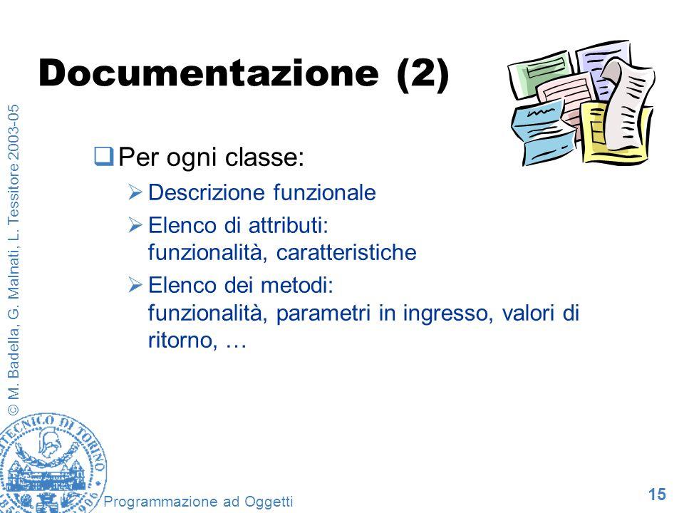15 © M. Badella, G. Malnati, L. Tessitore 2003-05 Programmazione ad Oggetti Documentazione (2) Per ogni classe: Descrizione funzionale Elenco di attri