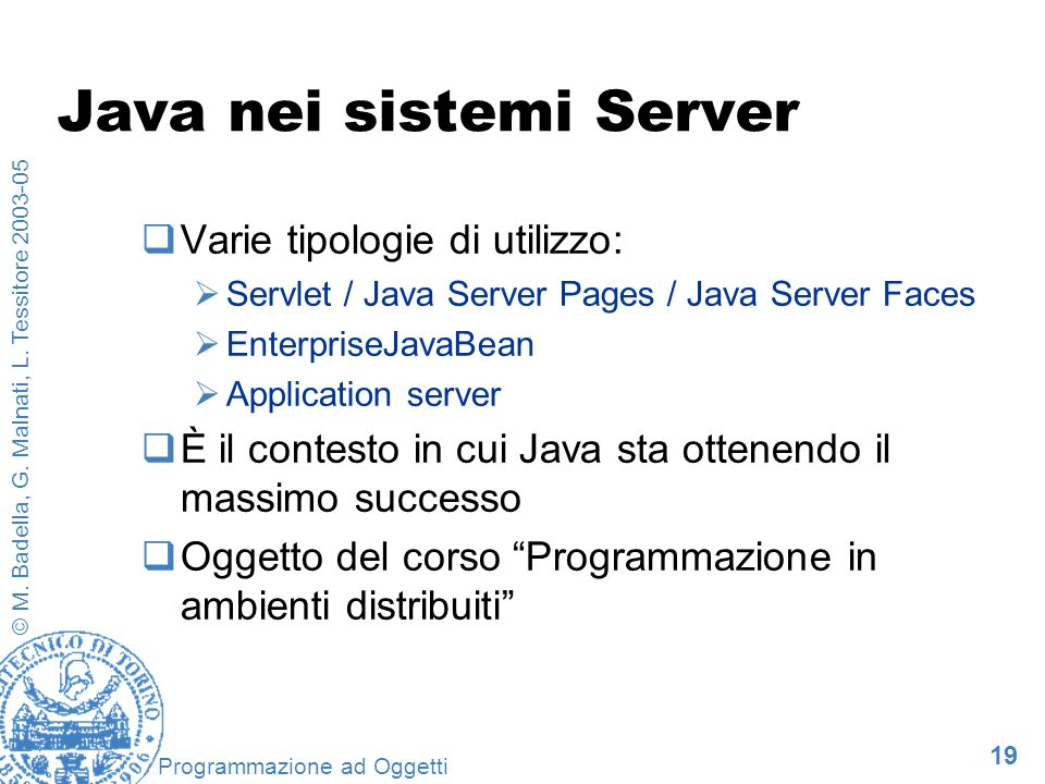 19 © M. Badella, G. Malnati, L. Tessitore 2003-05 Programmazione ad Oggetti Java nei sistemi Server Varie tipologie di utilizzo: Servlet / Java Server