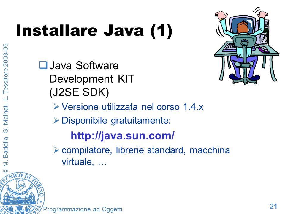 21 © M. Badella, G. Malnati, L. Tessitore 2003-05 Programmazione ad Oggetti Installare Java (1) Java Software Development KIT (J2SE SDK) Versione util