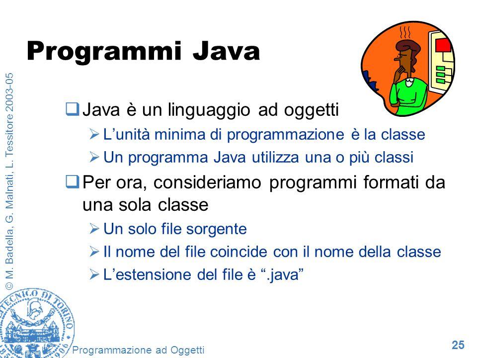25 © M. Badella, G. Malnati, L. Tessitore 2003-05 Programmazione ad Oggetti Programmi Java Java è un linguaggio ad oggetti Lunità minima di programmaz