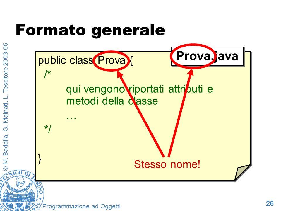 26 © M. Badella, G. Malnati, L. Tessitore 2003-05 Programmazione ad Oggetti Formato generale public class Prova { /* qui vengono riportati attributi e