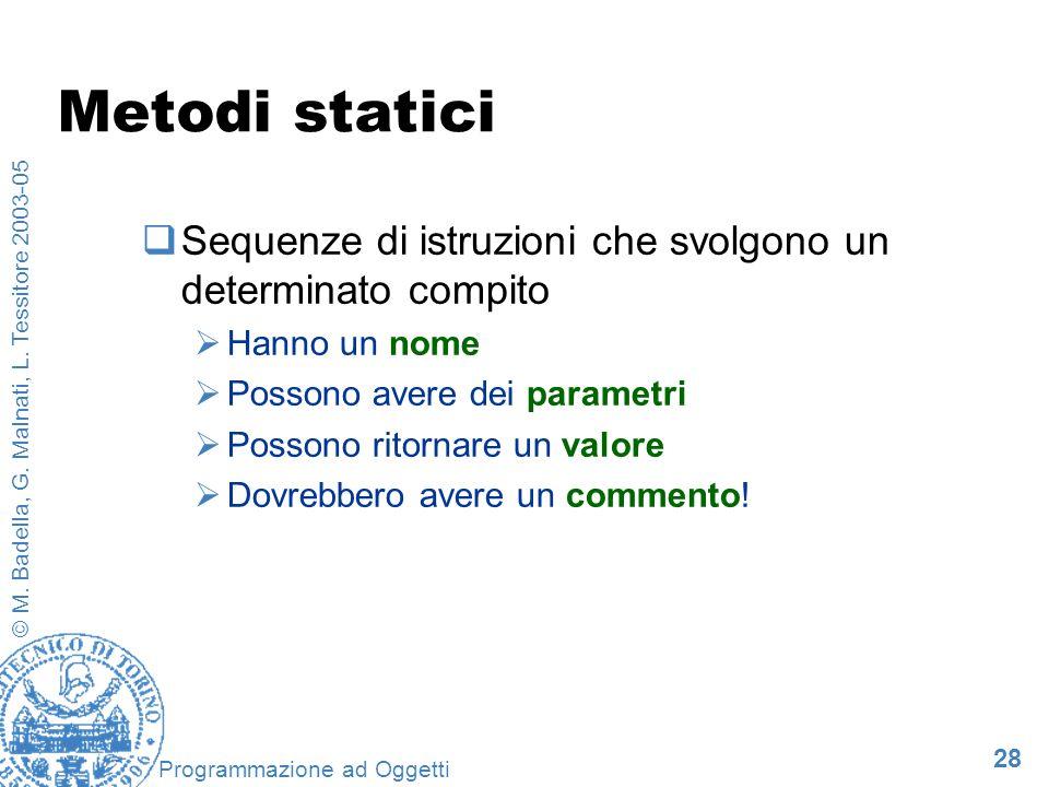 28 © M. Badella, G. Malnati, L. Tessitore 2003-05 Programmazione ad Oggetti Metodi statici Sequenze di istruzioni che svolgono un determinato compito