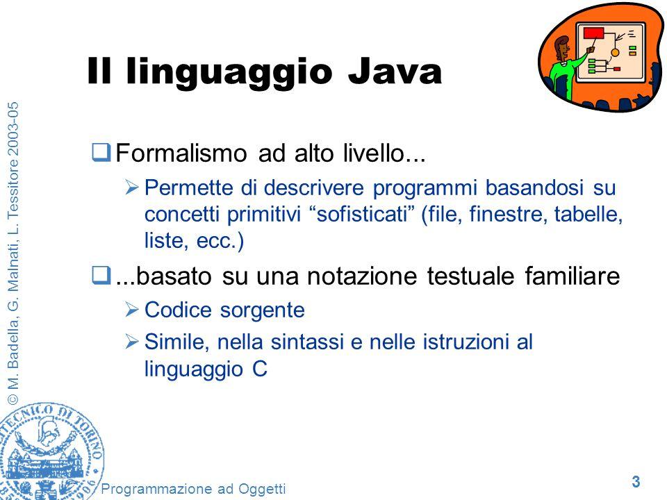 3 © M. Badella, G. Malnati, L. Tessitore 2003-05 Programmazione ad Oggetti Il linguaggio Java Formalismo ad alto livello... Permette di descrivere pro